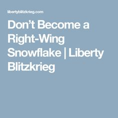 Don't Become a Right-Wing Snowflake | Liberty Blitzkrieg