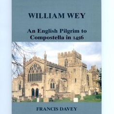 William Wey: an English pilgrim to Compostella in 1456. A translation of William Wey's 15th century record of his journey to Santiago, together with a full acccount of the author, his life and background.