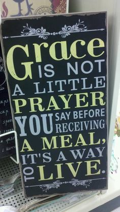 Grace - it is not a little prayer you say before receiving a meal, it's a way to live.