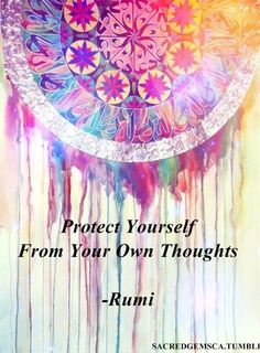 """Protect yourself from your own thoughts."" ~Rumi ..*"