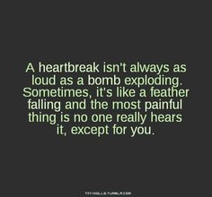 A heartbreak isn't always as loud as a bomb exploding.  Sometimes, it's like a feather falling and the most painful ting is no one really hears it, except for you.