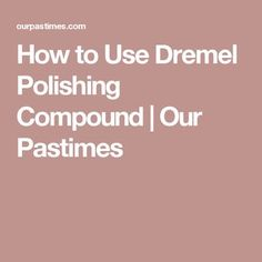 How to Use Dremel Polishing Compound | Our Pastimes