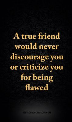A true friend would never discourage you or criticize you for being flawed