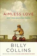 Aimless Love: New and Selected Poems by Billy Collins. Presents a volume of more than fifty new poems accompanied by a generous gathering from the author's collections of the past decade, lending insight into his overall poetic achievements and his use of playful, ironic, and melodic language.