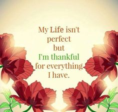 Be thankful for what you have while striving to grow further...