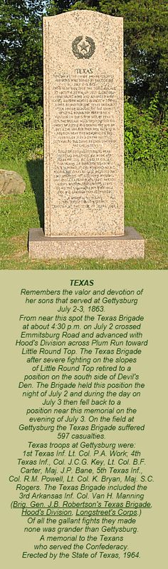 The State of Texas monument is south of Gettysburg on South Confederate Avenue just past Emmitsburg Road. It was dedicated by the State of Texas in 1964.The monument is a few yards from the Monument to Hood's Texas Brigade and headquarters markers for Hood's Division and Robertson's Brigade.