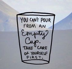 You can't pour from an empty cup. Self care is important.                                                                                                                                                     More