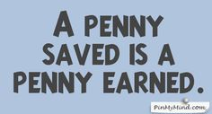 Proverbs - A penny saved is a penny earned.