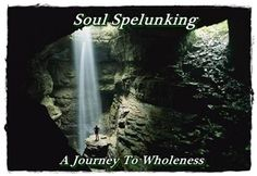 Soul Spelunking - A Journey to Wholeness