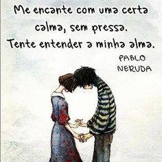 """""""Me encante com uma certa calma, sem pressa. Tente entender minha alma"""" #PabloNeruda"""