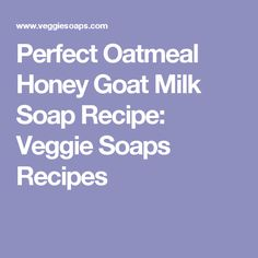 Perfect Oatmeal Honey Goat Milk Soap Recipe: Veggie Soaps Recipes