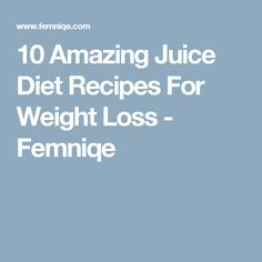 10 Amazing Juice Diet Recipes For Weight Loss - Femniqe