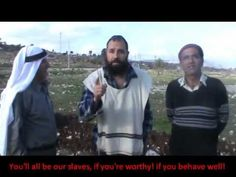Jewish settler telling non-Jewish Palestinian landowners that their ancestral land (theirs and their fathers' before them etc.) must all go to immigrant Jews, 'Israelis'. He also explains how according to his religion they are 'slaves'. That they remain calm throughout is due to either patience or confusion. One would expect them to at least tell him to STFU and get back to where he came from, or even to then shove some field tool up his ass, just  to underlie the point.