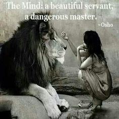 The Mind: a beautiful servant, a dangerous master. ~ Osho (he woke up one day, and he realized that his thoughts were someone elses.