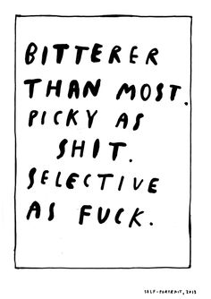 Bitterer than most, picky as shit, selective as fuck