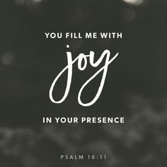 You will show me the way of life, granting me the joy of your presence and the pleasures of living with you forever. Psalms 16:11 NLT
