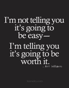 I'm not tellin you it's going to be easy -- I'm telling you it's going to be worth it.
