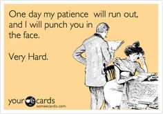 One day my patience will run out, and I will punch you in the face. Very Hard.