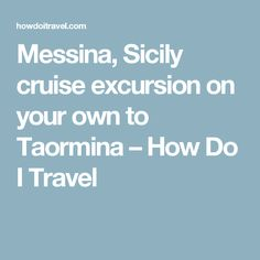 Messina, Sicily cruise excursion on your own to Taormina – How Do I Travel