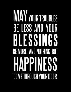 Love this Quote! May your troubles be less and your blessings be more, and nothing but Happiness come through your door. #Blessed #Blessings #Happiness #Quotes #Words #Sayings