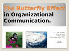 The Butterfly Effect in Organizational Communication by James G. Bohn, Ph.D. via slideshare