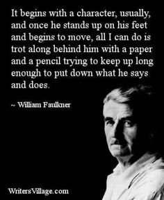 """It begins with a character, usually, and once he stands up on his feet and begins to move, all I can do is trot along behind him with a paper and a pencil, trying to keep up long enough to put down what he says and does."" ~William Faulkner #writing #quotes #characters"