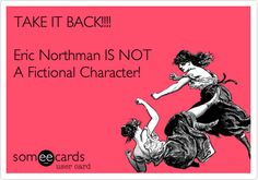 TAKE IT BACK!!!! Eric Northman IS NOT A Fictional Character!