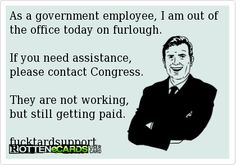 As a government employee, I am out of the office today on furlough.  If you need assistance, please contact Congress.  They are not working, but still getting paid.