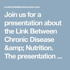 Join us for a presentation about the Link Between Chronic Disease & Nutrition. The presentation will discuss the brand new dietary guidelines released by the US Government which BUST the low-cholesterol and low-fat diet myth.  - Home Helpers