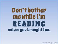 Don't bother me while I'm reading. Unless  you brought tea.