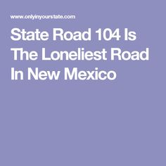 State Road 104 Is The Loneliest Road In New Mexico