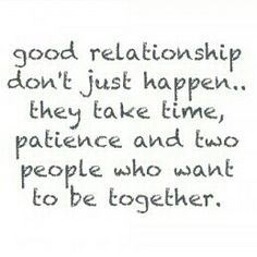 Good relationship don't just happen. They take time, patience and two people who want to be together