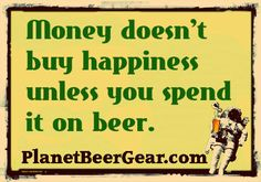 money doesn't buy happiness unless you spend it on beer.....