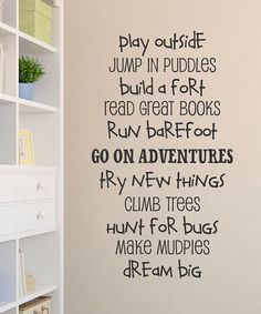 Quote - Play outside. Jump in puddles. Build a fort. Read great bookd. Run barefoot. Go on adventures. Try new things. Climb trees. Hunt for bugs. Make mudpies. Dream big.