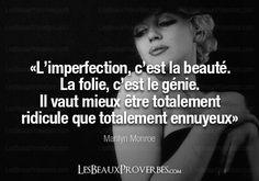 L'imperfection, c'est la beauté, la folie, c'est le génie, Il vaut mieux être totalement ridicule que totalement ennuyeux. M. M.