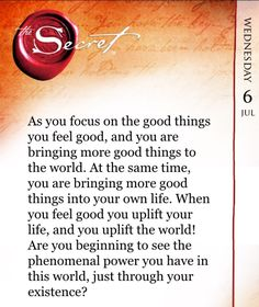As you focus on the good things you feel good, and you are bringing more good things to the world. At the same time, you are bringing more good things into your own life. When you feel good you uplift your life, and you uplift the world! Are you beginning to see the phenomenal power you have in this world, just through your existence? Get these inspired teachings each day with The Secret Daily Teachings App: http://apple.co/1Nt4Ou0