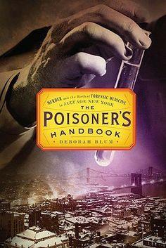 Goodreads   The Poisoner's Handbook: Murder and the Birth of Forensic Medicine in Jazz Age New York by Deborah Blum - *