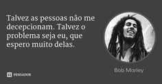 Talvez as pessoas não me decepcionam. Talvez o problema seja eu, que espero muito delas. — Bob Marley