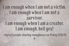 I am enough when I am not a victim. I am enough when I am not a survivor. I am enough when I am a creator. I am enough, hell yes!