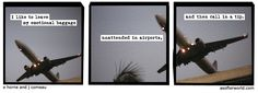 """I like to leave my emotional baggage unattended in airports, and then call in a tip."" [a softer world] confiscate that shit."