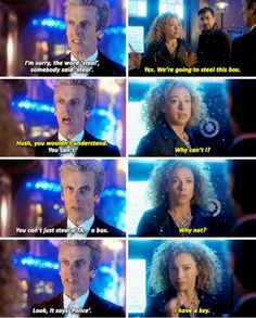 """The Doctor: I'm sorry, the word """"steal"""", somebody said """"steal"""". River: Yes. We're going to steal this box. Hush, you wouldn't understand. The Doctor: You can't. River: Why can't I? The Doctor: You can't just steal a TA... a box. River: Why not? The Doctor: Look, it says """"Police"""". River: I have a key.  #DoctorWho Christmas Special """"The Husbands of River Song"""""""