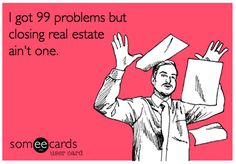 I got 99 problems but closing real estate ain't one.