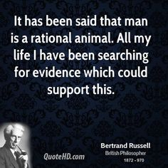 It has been said that man is a rational animal. All my life I have been searching for evidence which could support this. - Bertrand Russell, 1872-1970. british philospoher and dissident