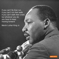 "A powerful message for everyone on this day when we remember and honour one of the greats of history. ""If you can't fly then run, if you can't run then walk, if you can't walk then crawl, but whatever you do you have to keep moving forward.""Martin Luther King Jr."