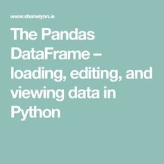 The Pandas DataFrame – loading, editing, and viewing data in Python