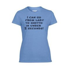 Custom T-shirts. I can go from lady to ghetto in under 2 seconds!  http://customizationdepot.com/index.php/lab.html?design_id=140510931642