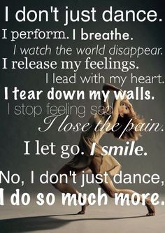 I don't just dance. I perform. I breathe. I watch the world disappear. I release my feelings. I lead with my heart. I get down my walls. I stop feeling sad. I lose the pain. I smile. No, I don't just dance. Just Dance, Dance Moms, Dance Like No One Is Watching, Dance Is Life, Dance It Out, Dance Motivation, Life Motivation, Ballet Quotes, Poesia Visual