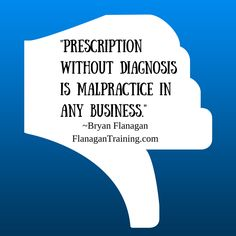 """Prescription without diagnosis is malpractice in any business."" ~Bryan Flanagan www.flanagantraining.com"