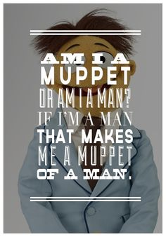 Am I a muppet or am I a man?…If I'm a man, that makes me a muppet of a man…(Walter)…The Muppets