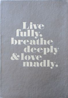 Live fully, breathe deeply & love madly.